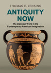 Antiquity Now: The Classical World in the Contemporary American Imagination by Thomas E. Jenkins
