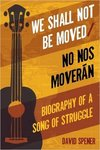 We Shall Not Be Moved/No nos moverán: Biography of a Song of Struggle by David Spener