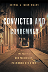 Convicted and Condemned: The Politics and Policies of Prisoner Reentry by Keesha M. Middlemass