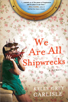 We Are All Shipwrecks: A Memoir by Kelly Grey Carlisle
