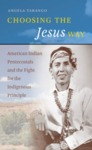 Choosing the Jesus Way: American Indian Pentecostals and the Fight for the Indigenous Principle by Angela Tarango