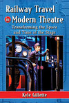 Railway Travel in Modern Theatre: Transforming the Space and Time of the Stage by Kyle Gillette