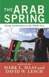 The Arab Spring: Change and Resistance in the Middle East by M. L. Haas and David W. Lesch