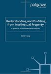 Understanding and Profiting from Intellectual Property: A Guide for Practitioners and Analysts by Deli Yang