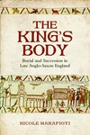 The King's Body: Burial and Succession in Late Anglo-Saxon England by Nicole Marafioti