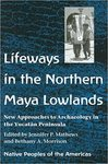Lifeways in the Northern Mayan Lowlands: New Approaches to Archaeology in the Yucatán Peninsula by Jennifer P. Mathews and Bethany A. Morrison